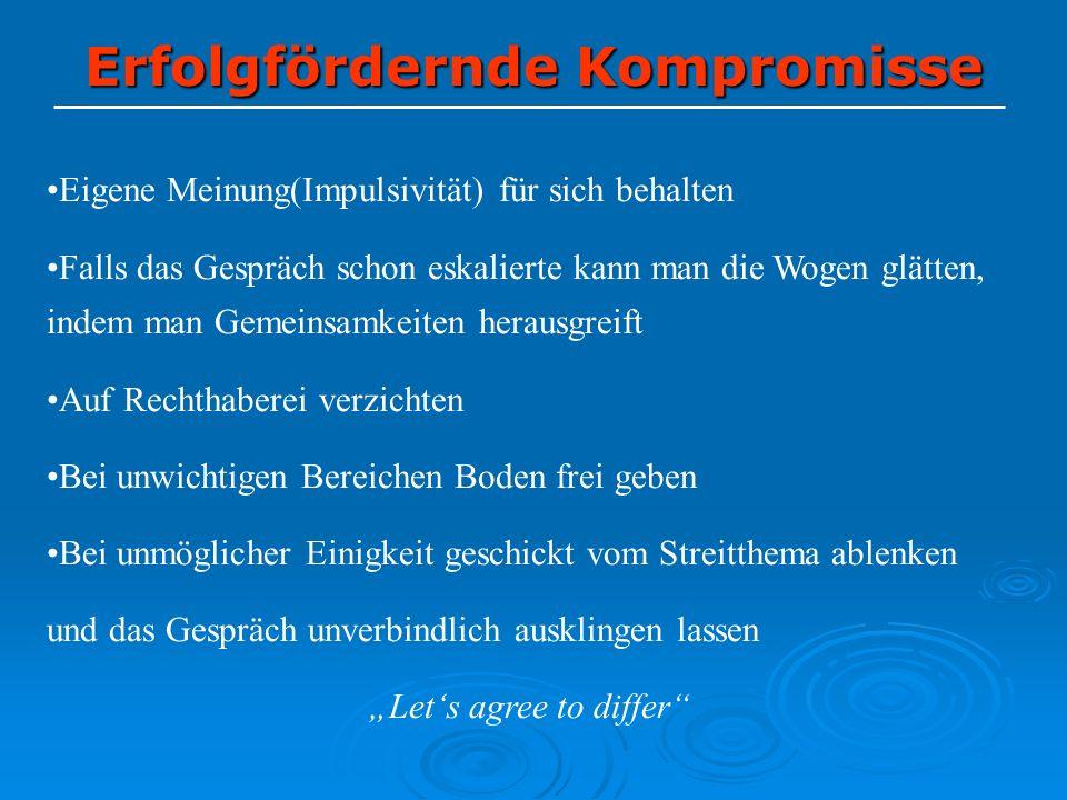 Erfolgfördernde Kompromisse Eigene Meinung(Impulsivität) für sich behalten Falls das Gespräch schon eskalierte kann man die Wogen glätten, indem man G