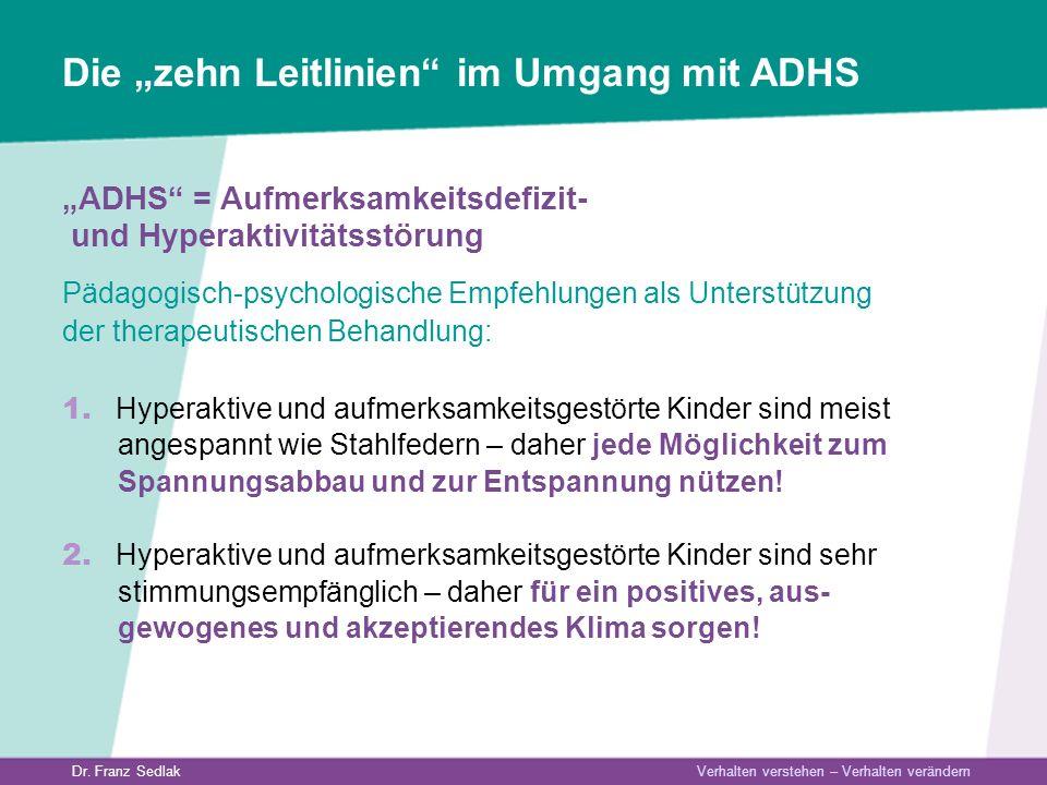 Dr. Franz Sedlak Verhalten verstehen – Verhalten verändern Die zehn Leitlinien im Umgang mit ADHS ADHS = Aufmerksamkeitsdefizit- und Hyperaktivitätsst