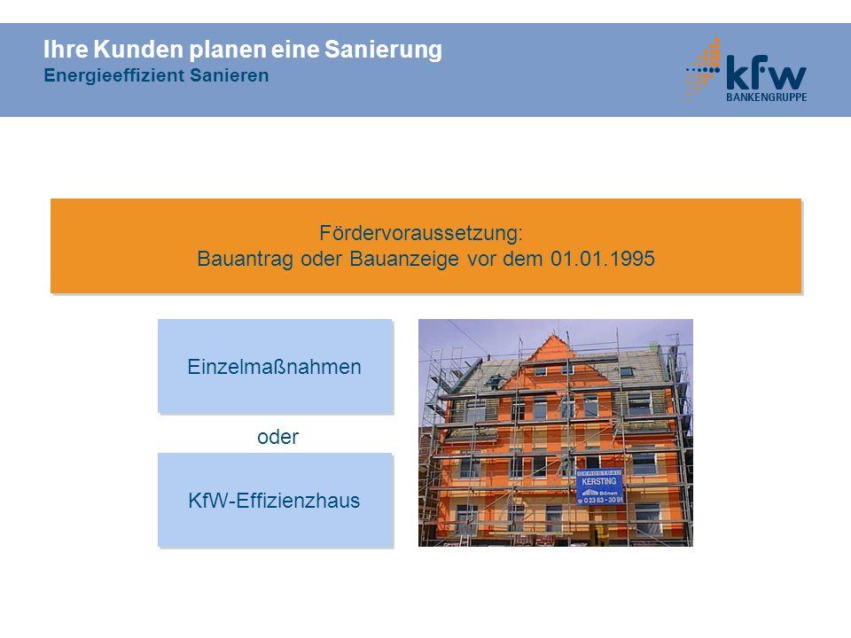 Ihre Kunden planen eine Sanierung Energieeffizient Sanieren KfW-Effizienzhaus Einzelmaßnahmen Fördervoraussetzung: Bauantrag oder Bauanzeige vor dem 0