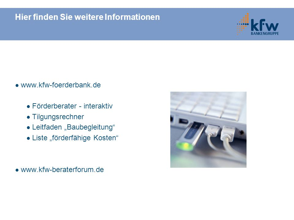 Hier finden Sie weitere Informationen www.kfw-foerderbank.de Förderberater - interaktiv Tilgungsrechner Leitfaden Baubegleitung Liste förderfähige Kos