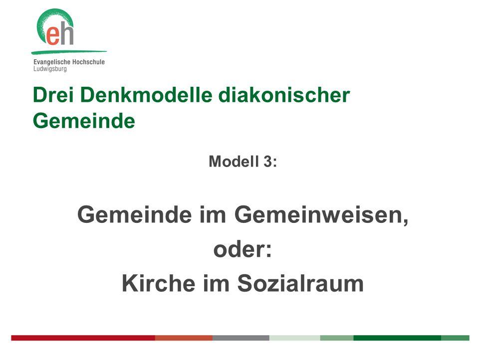 Drei Denkmodelle diakonischer Gemeinde Modell 3: Gemeinde im Gemeinweisen, oder: Kirche im Sozialraum