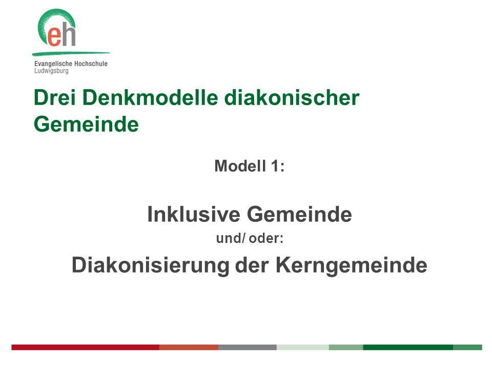 Drei Denkmodelle diakonischer Gemeinde Modell 1: Inklusive Gemeinde und/ oder: Diakonisierung der Kerngemeinde