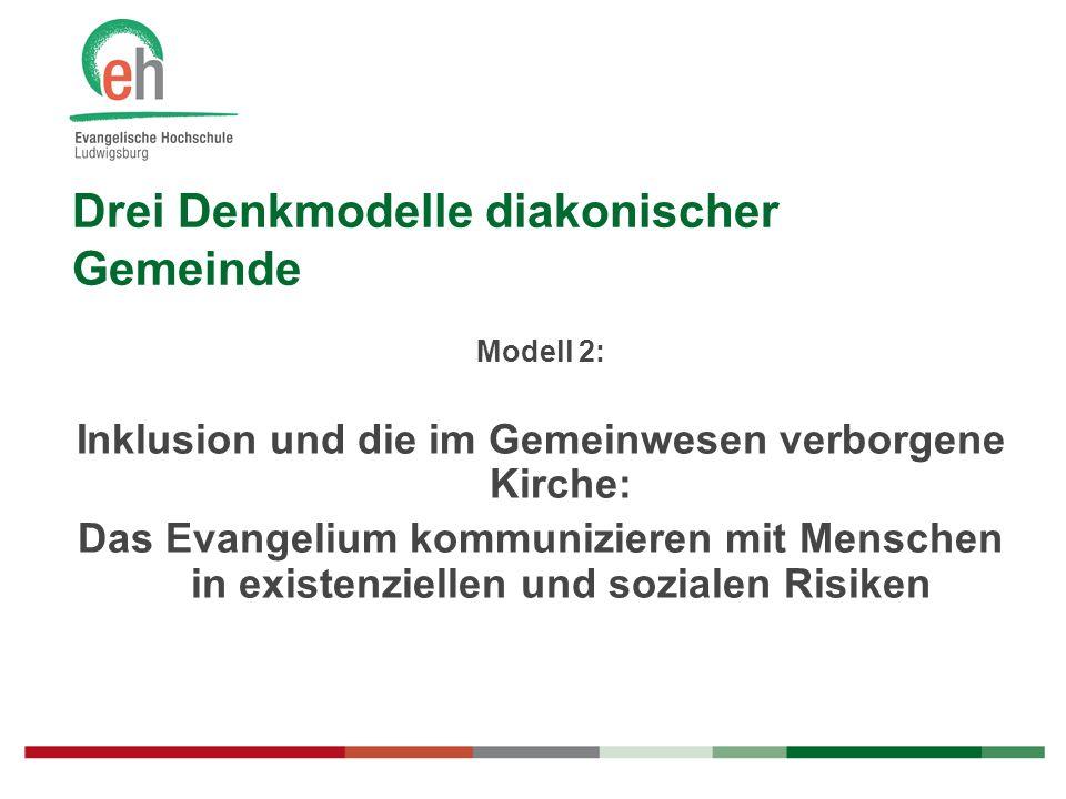 Drei Denkmodelle diakonischer Gemeinde Modell 2: Inklusion und die im Gemeinwesen verborgene Kirche: Das Evangelium kommunizieren mit Menschen in exis