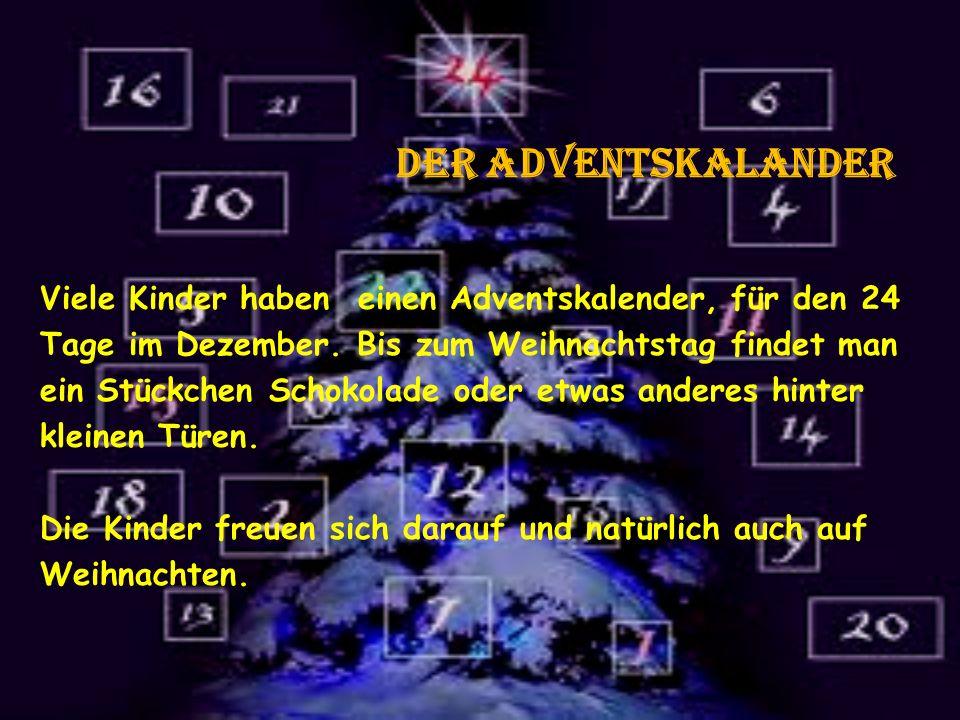 der adventskalander Viele Kinder haben einen Adventskalender, für den 24 Tage im Dezember. Bis zum Weihnachtstag findet man ein Stückchen Schokolade o
