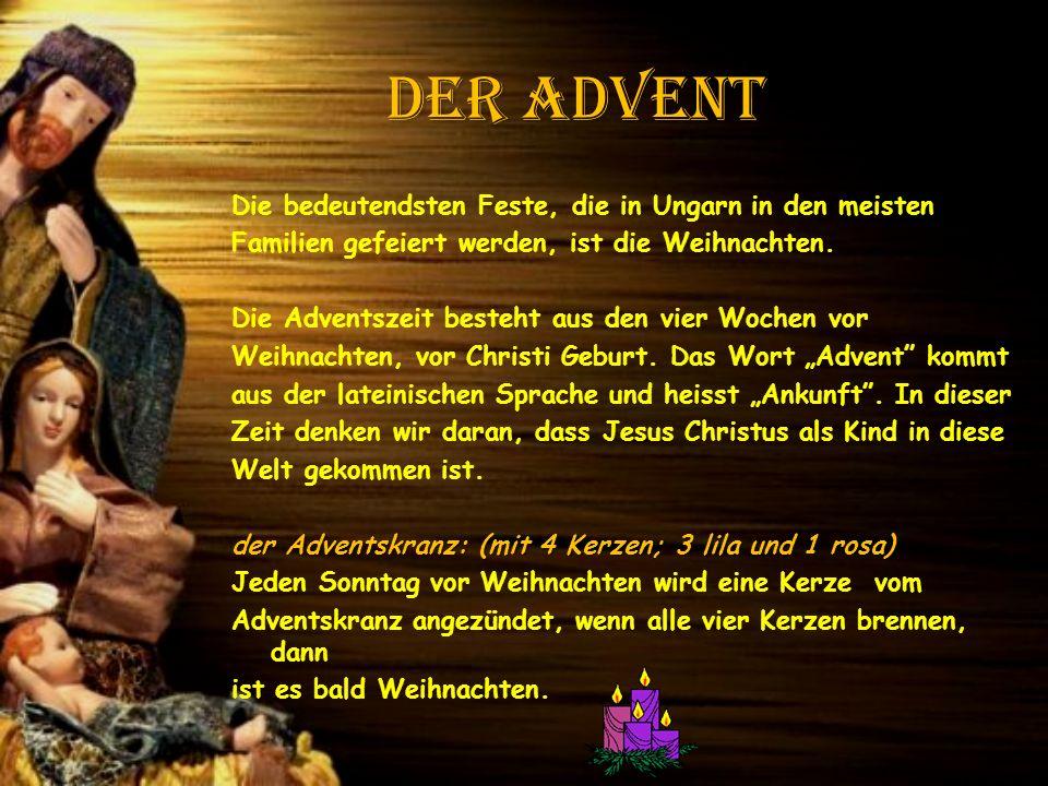 der Advent Die bedeutendsten Feste, die in Ungarn in den meisten Familien gefeiert werden, ist die Weihnachten. Die Adventszeit besteht aus den vier W