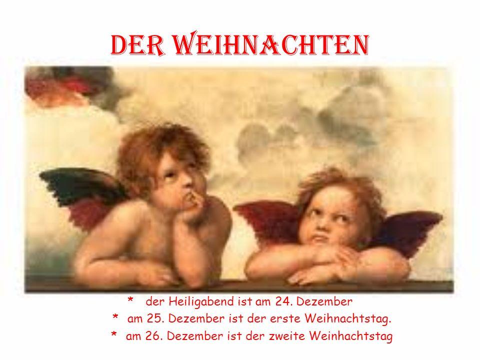 Der weihnachten *der Heiligabend ist am 24. Dezember *am 25. Dezember ist der erste Weihnachtstag. *am 26. Dezember ist der zweite Weinhachtstag