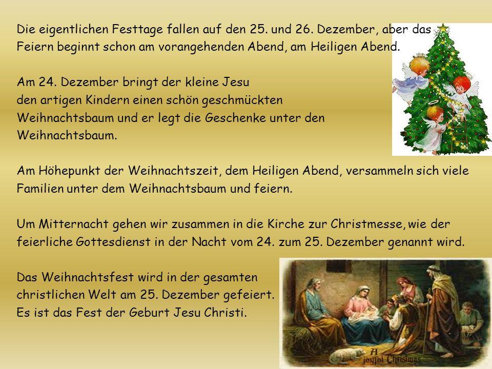 Die eigentlichen Festtage fallen auf den 25. und 26. Dezember, aber das Feiern beginnt schon am vorangehenden Abend, am Heiligen Abend. Am 24. Dezembe
