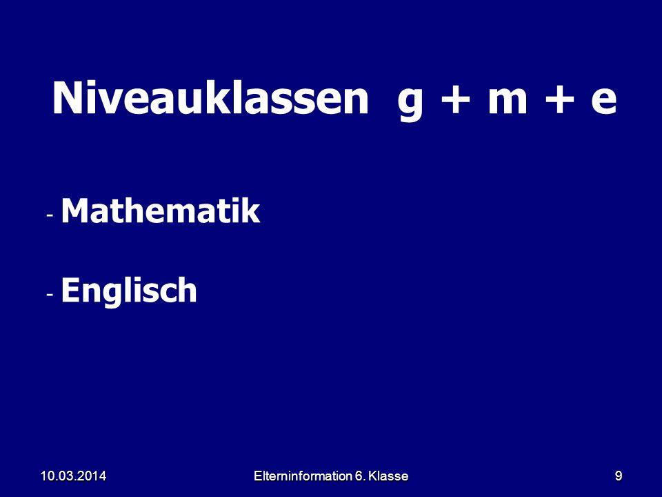 Elterninformation 6. Klasse9 Niveauklassen g + m + e - Mathematik - Englisch 10.03.2014