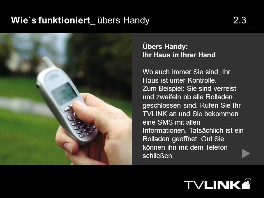 Wie`s funktioniert_ übers Handy2.3 Übers Handy: Ihr Haus in Ihrer Hand Wo auch immer Sie sind, Ihr Haus ist unter Kontrolle. Zum Beispiel: Sie sind ve