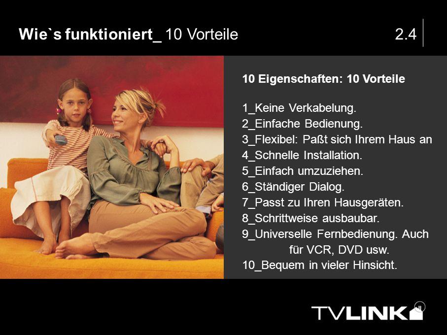 Wie`s funktioniert_ 10 Vorteile2.4 10 Eigenschaften: 10 Vorteile 1_Keine Verkabelung. 2_Einfache Bedienung. 3_Flexibel: Paßt sich Ihrem Haus an 4_Schn