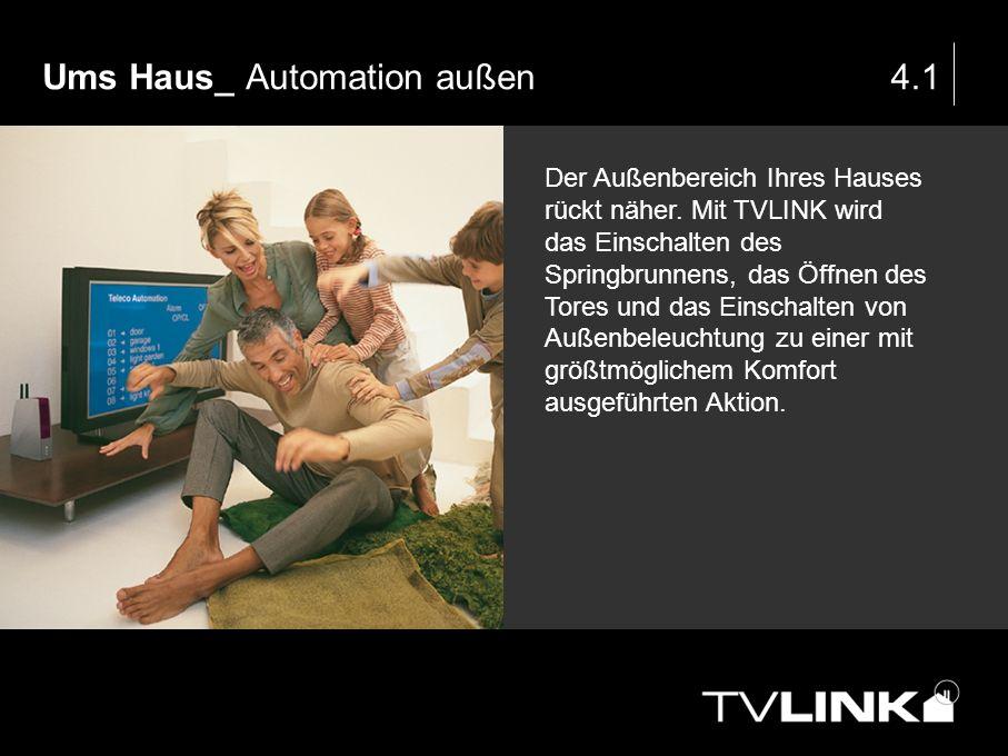 Ums Haus_ Automation außen4.1 Der Außenbereich Ihres Hauses rückt näher. Mit TVLINK wird das Einschalten des Springbrunnens, das Öffnen des Tores und