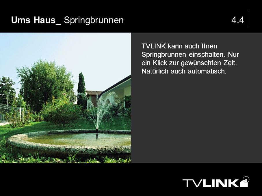 Ums Haus_ Springbrunnen4.4 TVLINK kann auch Ihren Springbrunnen einschalten. Nur ein Klick zur gewünschten Zeit. Natürlich auch automatisch.