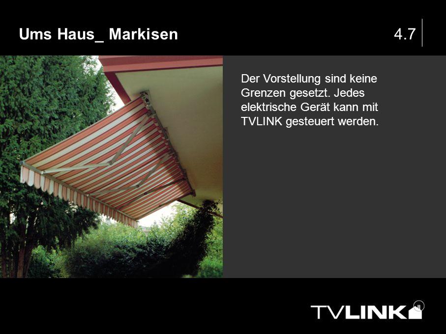 Ums Haus_ Markisen4.7 Der Vorstellung sind keine Grenzen gesetzt. Jedes elektrische Gerät kann mit TVLINK gesteuert werden.