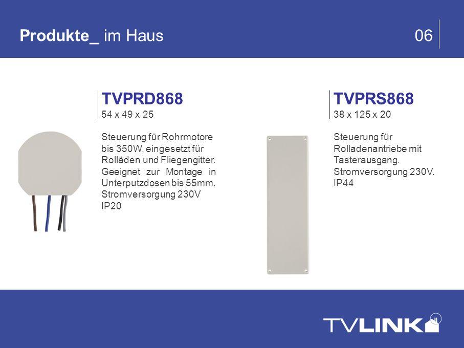 Produkte_ im Haus 06 TVPRS868 38 x 125 x 20 Steuerung für Rolladenantriebe mit Tasterausgang. Stromversorgung 230V. IP44 TVPRD868 54 x 49 x 25 Steueru