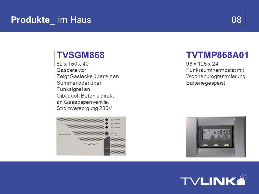 Produkte_ im Haus 08 TVTMP868A01 98 x 125 x 24 Funkraumthermostat mit Wochenprogrammierung Batteriegespeist TVSGM868 82 x 150 x 40 Gasdetektor Zeigt G