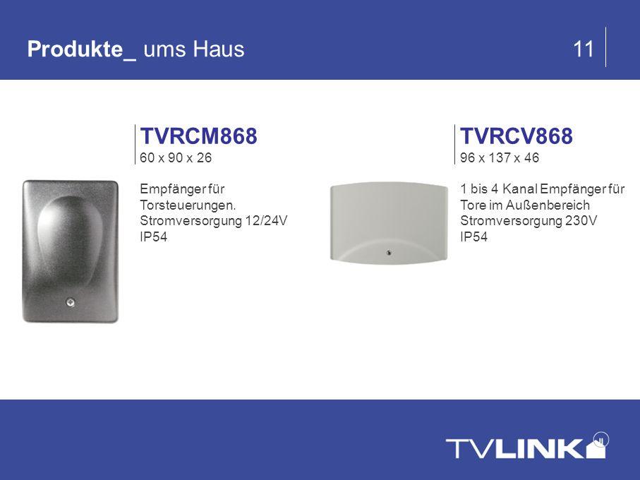 Produkte_ ums Haus 11 TVRCV868 96 x 137 x 46 1 bis 4 Kanal Empfänger für Tore im Außenbereich Stromversorgung 230V IP54 TVRCM868 60 x 90 x 26 Empfänge