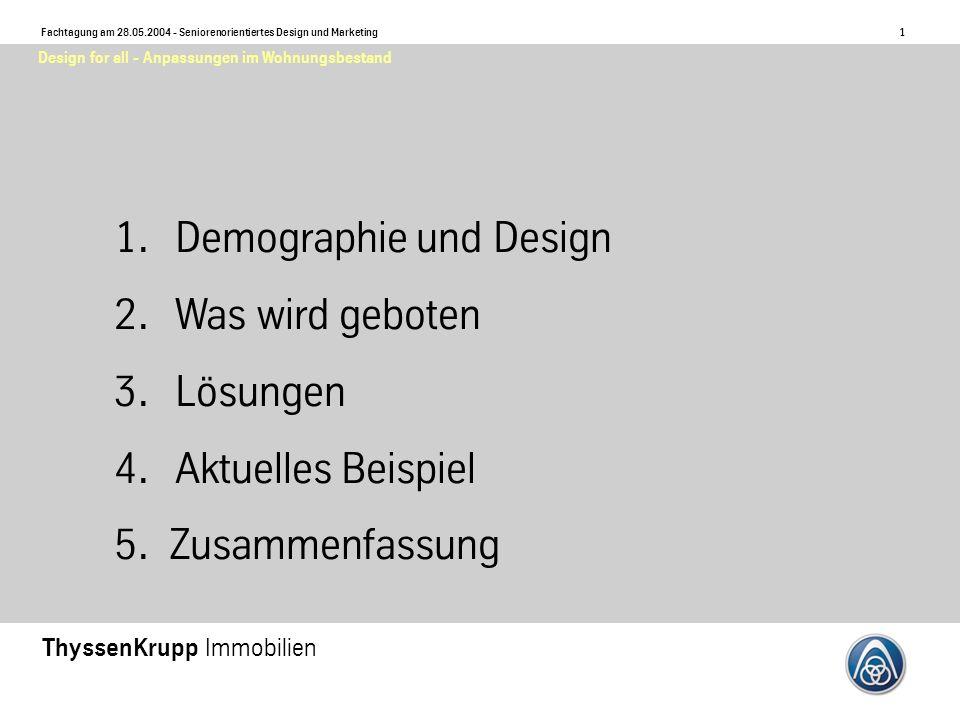 1 Fachtagung am 28.05.2004 - Seniorenorientiertes Design und Marketing ThyssenKrupp Immobilien Design for all - Anpassungen im Wohnungsbestand 1.Demographie und Design 2.Was wird geboten 3.