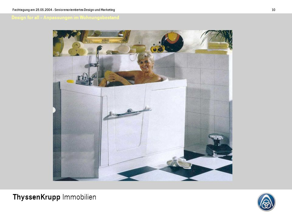 10 Fachtagung am 28.05.2004 - Seniorenorientiertes Design und Marketing ThyssenKrupp Immobilien Design for all - Anpassungen im Wohnungsbestand