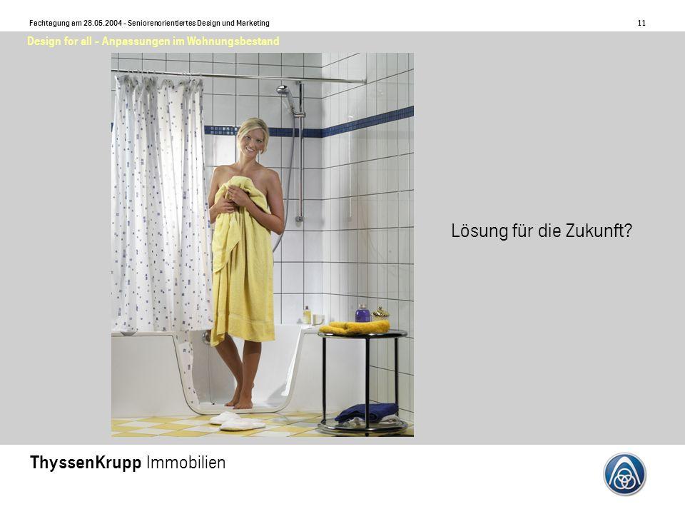 11 Fachtagung am 28.05.2004 - Seniorenorientiertes Design und Marketing ThyssenKrupp Immobilien Design for all - Anpassungen im Wohnungsbestand Lösung für die Zukunft