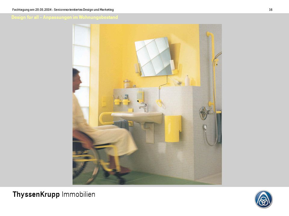 17 Fachtagung am 28.05.2004 - Seniorenorientiertes Design und Marketing ThyssenKrupp Immobilien Design for all - Anpassungen im Wohnungsbestand ?