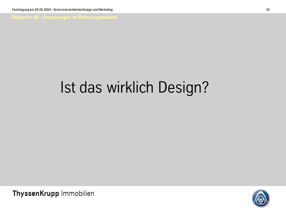 20 Fachtagung am 28.05.2004 - Seniorenorientiertes Design und Marketing ThyssenKrupp Immobilien Design for all - Anpassungen im Wohnungsbestand