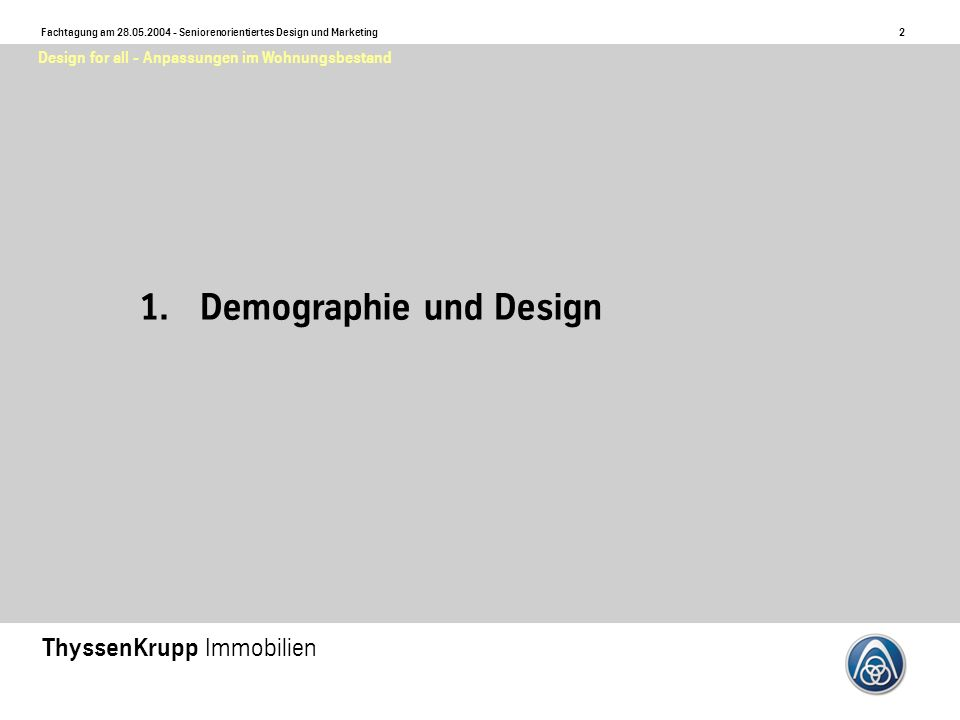 2 Fachtagung am 28.05.2004 - Seniorenorientiertes Design und Marketing ThyssenKrupp Immobilien Design for all - Anpassungen im Wohnungsbestand 1.Demographie und Design
