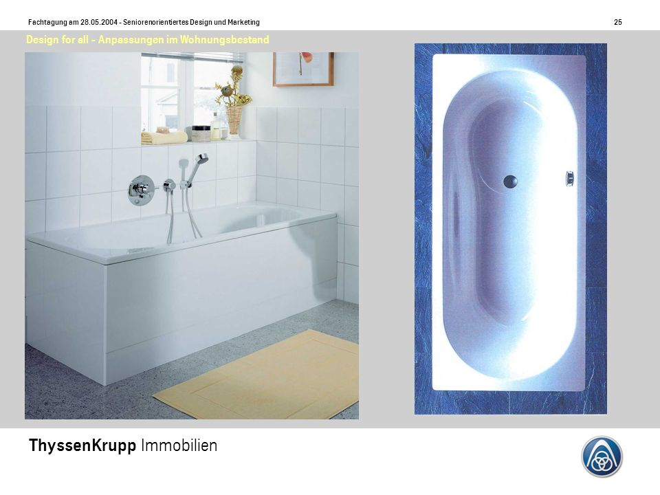 25 Fachtagung am 28.05.2004 - Seniorenorientiertes Design und Marketing ThyssenKrupp Immobilien Design for all - Anpassungen im Wohnungsbestand