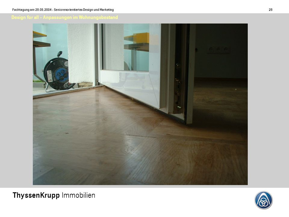 28 Fachtagung am 28.05.2004 - Seniorenorientiertes Design und Marketing ThyssenKrupp Immobilien Design for all - Anpassungen im Wohnungsbestand