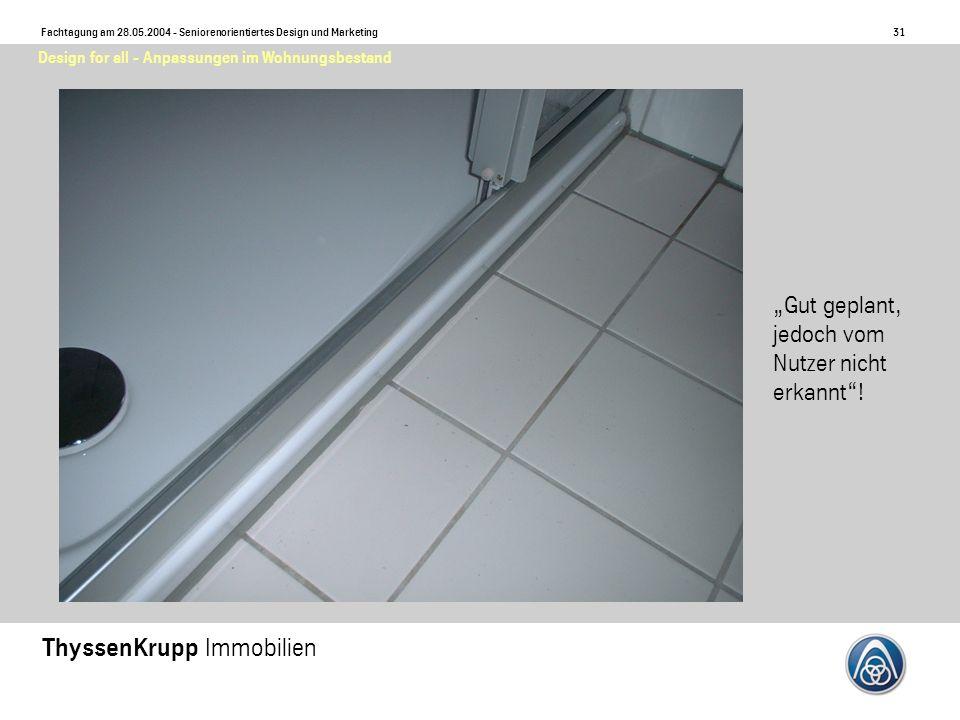 31 Fachtagung am 28.05.2004 - Seniorenorientiertes Design und Marketing ThyssenKrupp Immobilien Design for all - Anpassungen im Wohnungsbestand Gut geplant, jedoch vom Nutzer nicht erkannt!