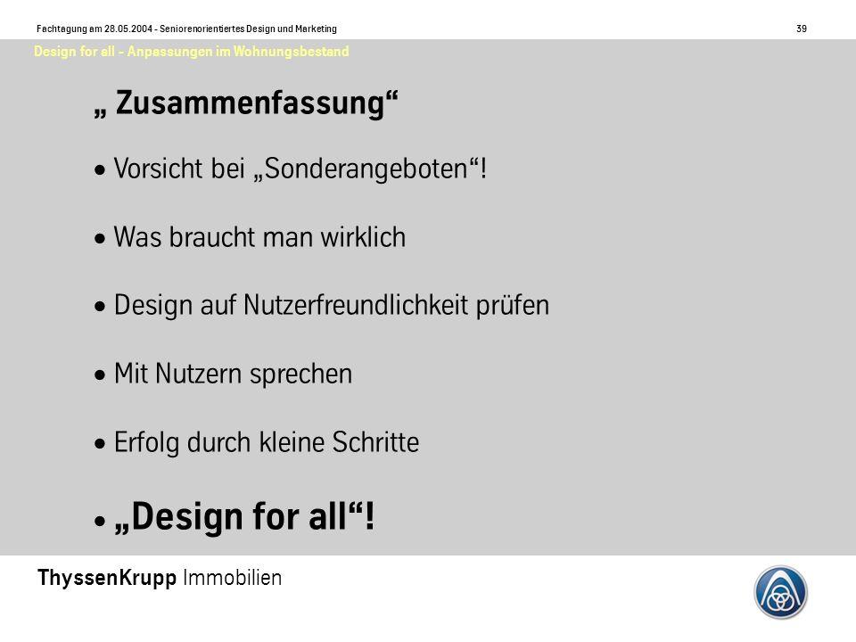 39 Fachtagung am 28.05.2004 - Seniorenorientiertes Design und Marketing ThyssenKrupp Immobilien Design for all - Anpassungen im Wohnungsbestand Zusammenfassung Vorsicht bei Sonderangeboten.