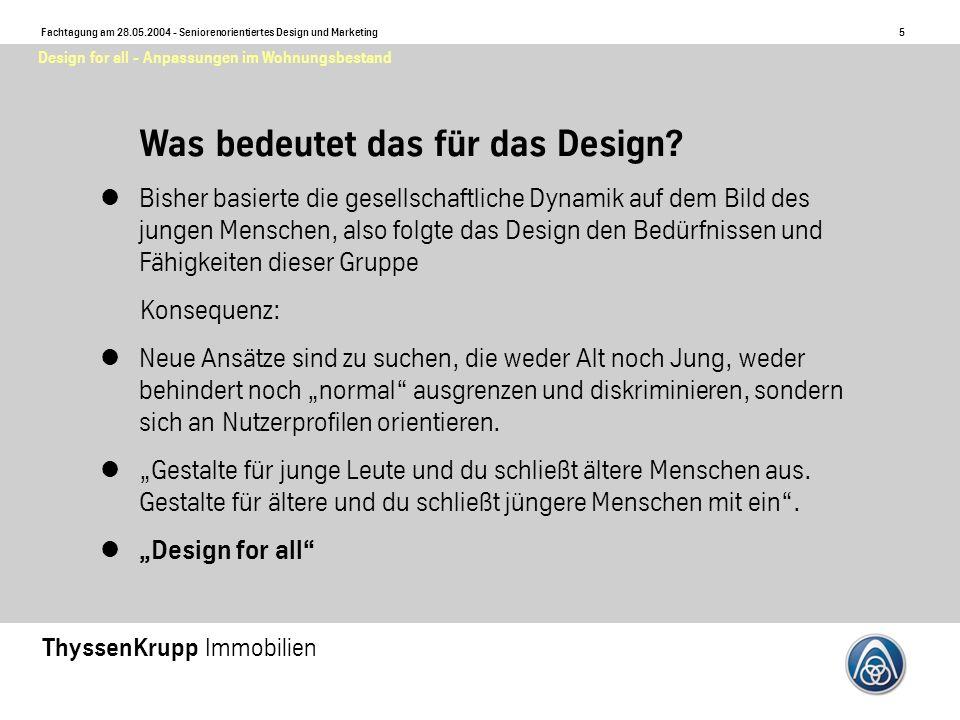 5 Fachtagung am 28.05.2004 - Seniorenorientiertes Design und Marketing ThyssenKrupp Immobilien Design for all - Anpassungen im Wohnungsbestand Was bedeutet das für das Design.