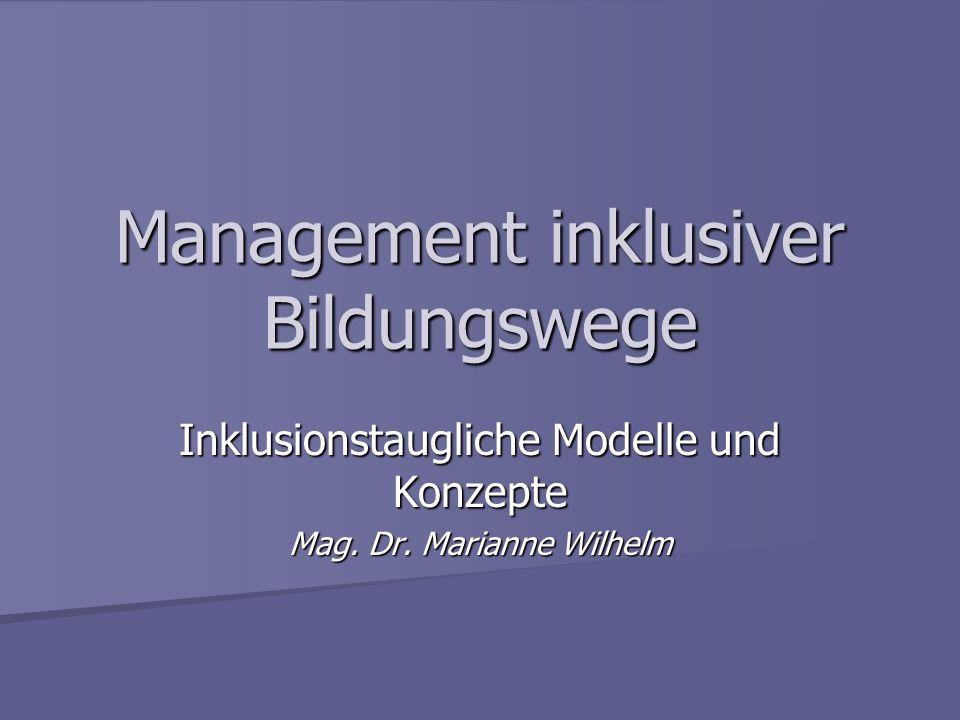Management inklusiver Bildungswege Inklusionstaugliche Modelle und Konzepte Mag. Dr. Marianne Wilhelm