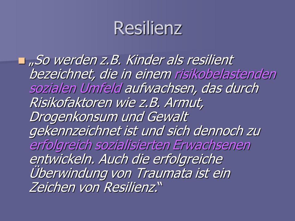 Resilienz So werden z.B. Kinder als resilient bezeichnet, die in einem risikobelastenden sozialen Umfeld aufwachsen, das durch Risikofaktoren wie z.B.