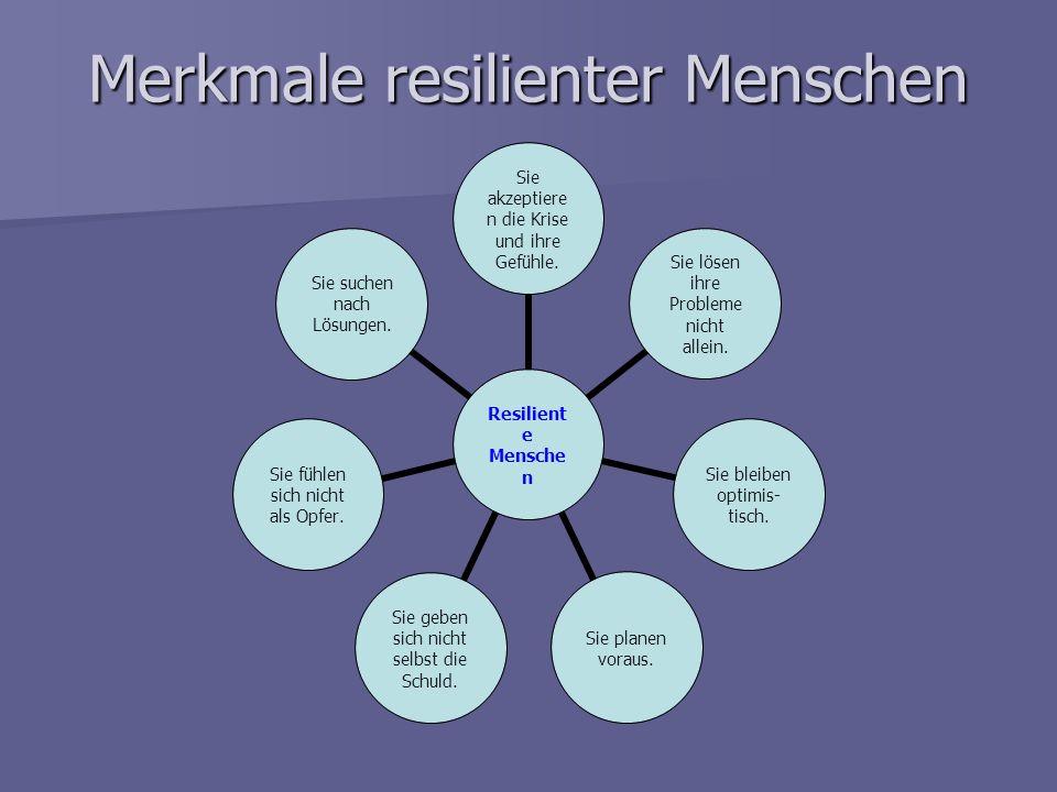 Merkmale resilienter Menschen Resiliente Menschen Sie akzeptieren die Krise und ihre Gefühle. Sie lösen ihre Probleme nicht allein. Sie bleiben optimi