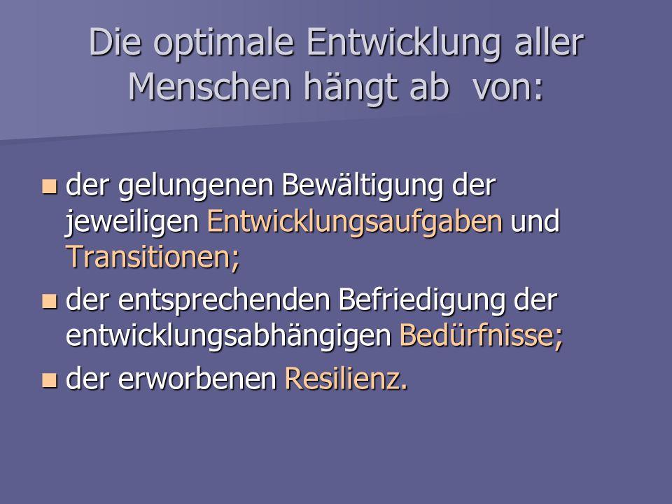 Die optimale Entwicklung aller Menschen hängt ab von: der gelungenen Bewältigung der jeweiligen Entwicklungsaufgaben und Transitionen; der gelungenen