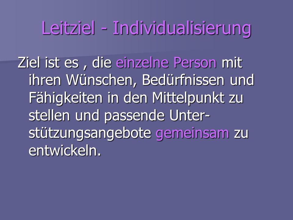 Leitziel - Individualisierung Ziel ist es, die einzelne Person mit ihren Wünschen, Bedürfnissen und Fähigkeiten in den Mittelpunkt zu stellen und pass