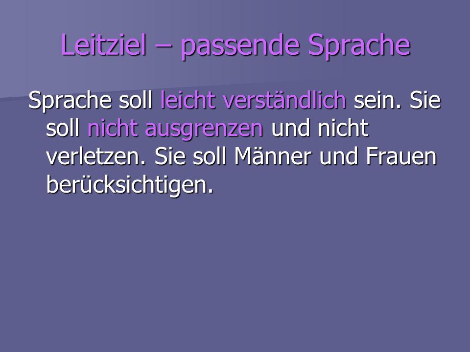 Leitziel – passende Sprache Sprache soll leicht verständlich sein. Sie soll nicht ausgrenzen und nicht verletzen. Sie soll Männer und Frauen berücksic