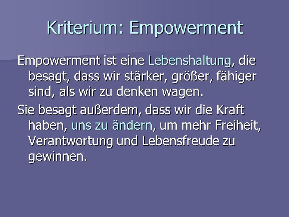 Kriterium: Empowerment Empowerment ist eine Lebenshaltung, die besagt, dass wir stärker, größer, fähiger sind, als wir zu denken wagen. Sie besagt auß