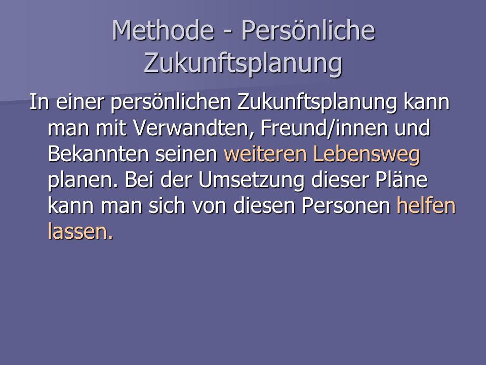 Methode - Persönliche Zukunftsplanung In einer persönlichen Zukunftsplanung kann man mit Verwandten, Freund/innen und Bekannten seinen weiteren Lebens