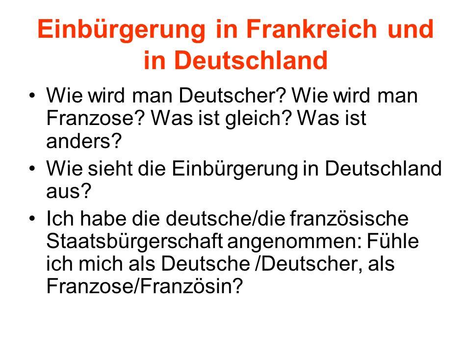 Einbürgerung in Frankreich und in Deutschland Wie wird man Deutscher? Wie wird man Franzose? Was ist gleich? Was ist anders? Wie sieht die Einbürgerun