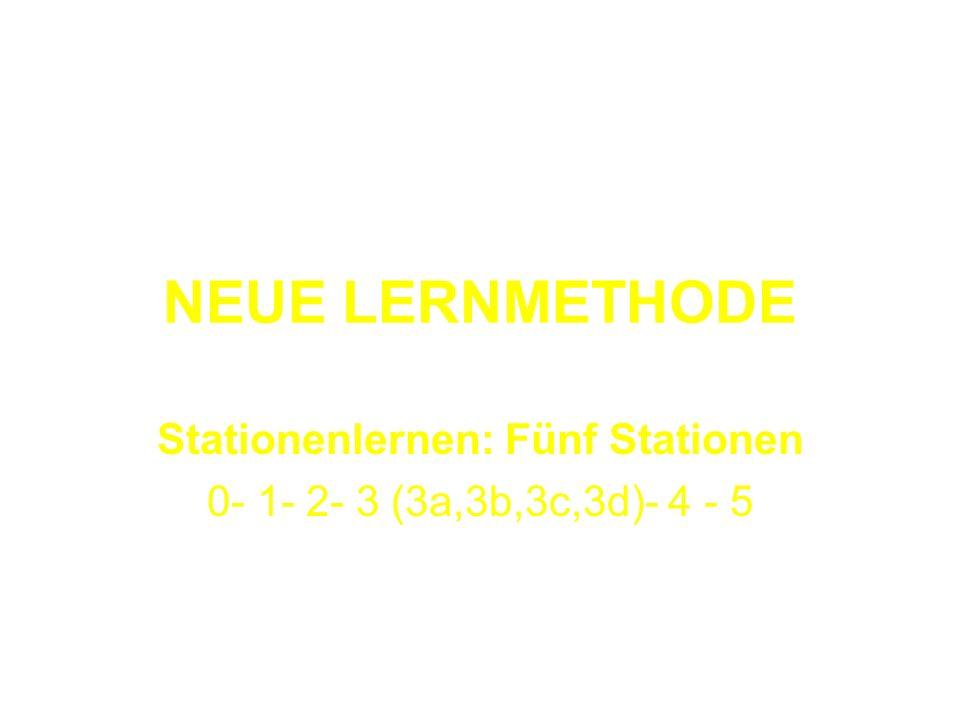 NEUE LERNMETHODE Stationenlernen: Fünf Stationen 0- 1- 2- 3 (3a,3b,3c,3d)- 4 - 5