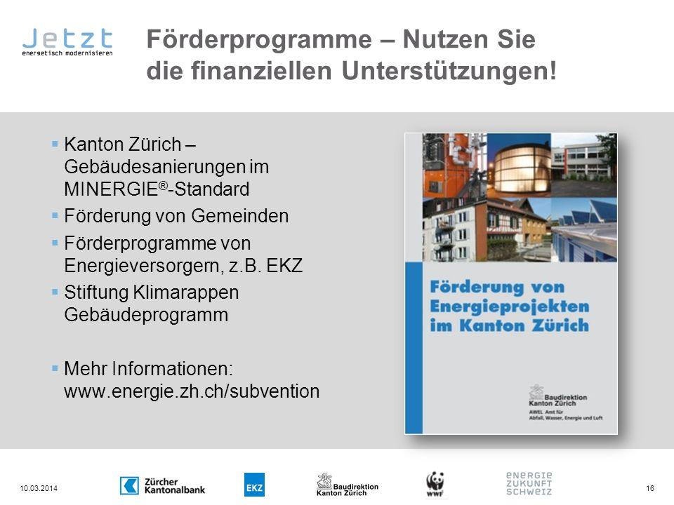 Förderprogramme – Nutzen Sie die finanziellen Unterstützungen! 10.03.201416 Kanton Zürich – Gebäudesanierungen im MINERGIE ® -Standard Förderung von G