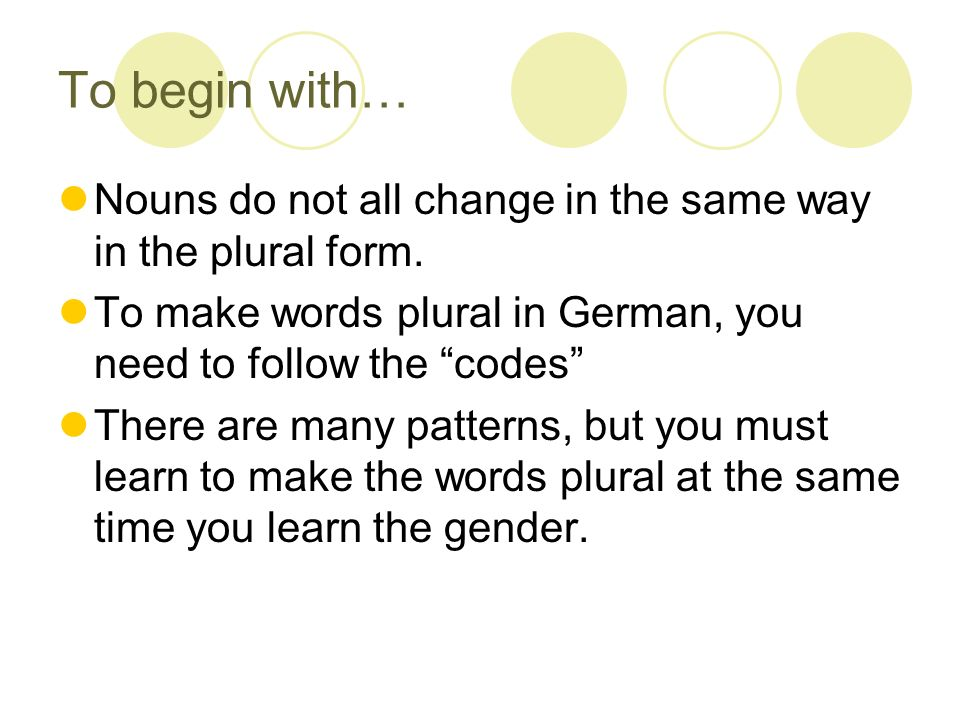 To begin with… Nouns do not all change in the same way in the plural form. To make words plural in German, you need to follow the codes There are many