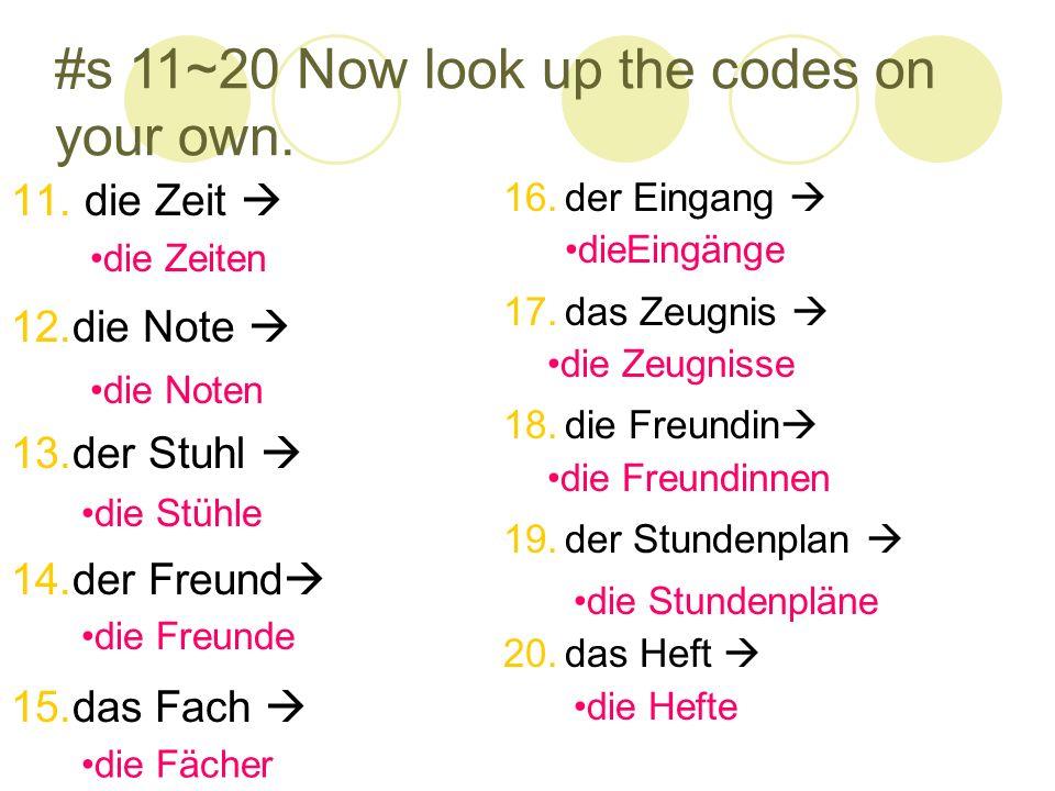 #s 11~20 Now look up the codes on your own. 11. die Zeit 12.die Note 13.der Stuhl 14.der Freund 15.das Fach 16.der Eingang 17.das Zeugnis 18.die Freun