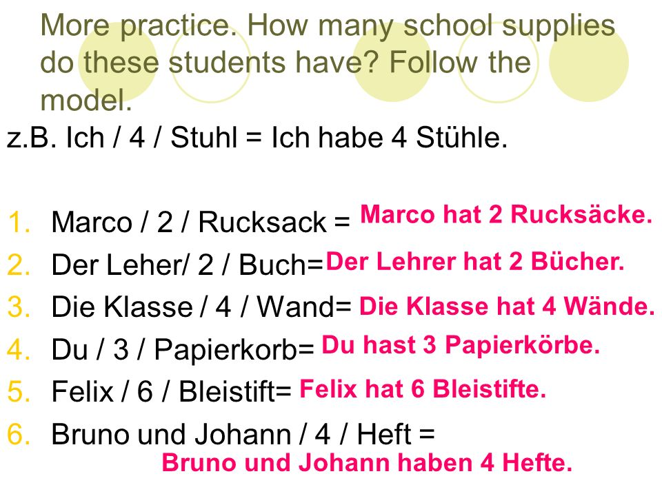 More practice. How many school supplies do these students have? Follow the model. z.B. Ich / 4 / Stuhl = Ich habe 4 Stühle. 1.Marco / 2 / Rucksack = 2
