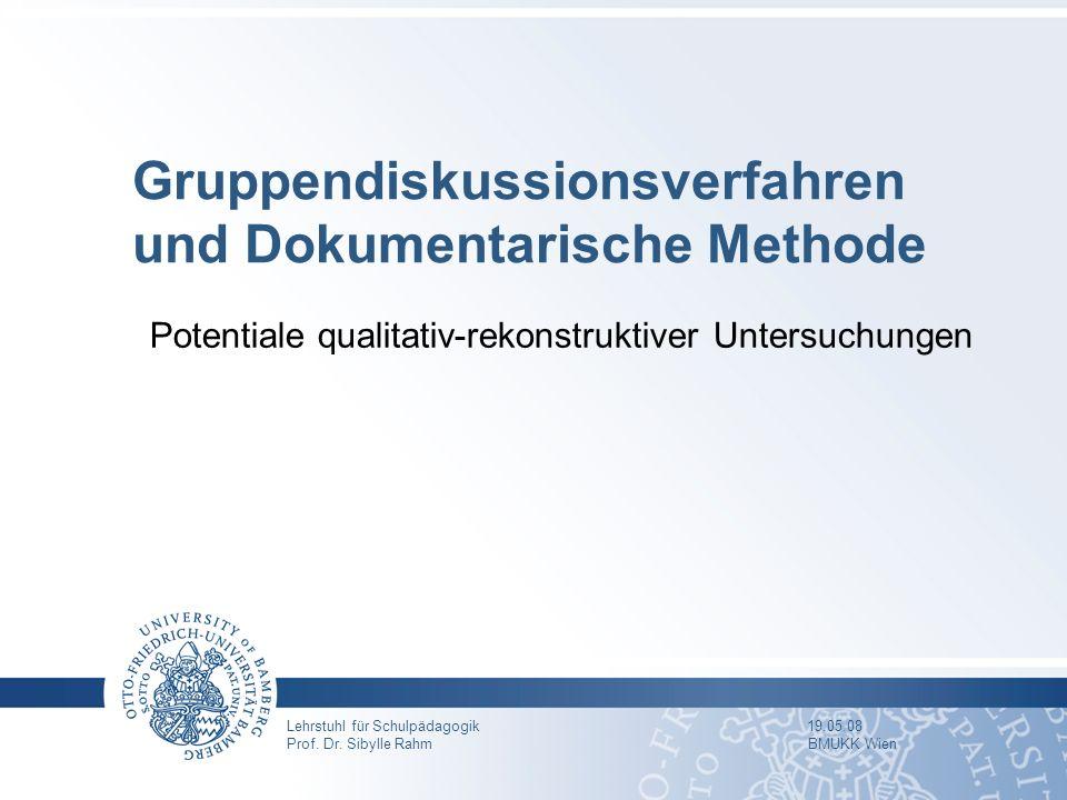 Lehrstuhl für Schulpädagogik 19.05.08 Prof. Dr. Sibylle Rahm BMUKK Wien Gruppendiskussionsverfahren und Dokumentarische Methode Potentiale qualitativ-