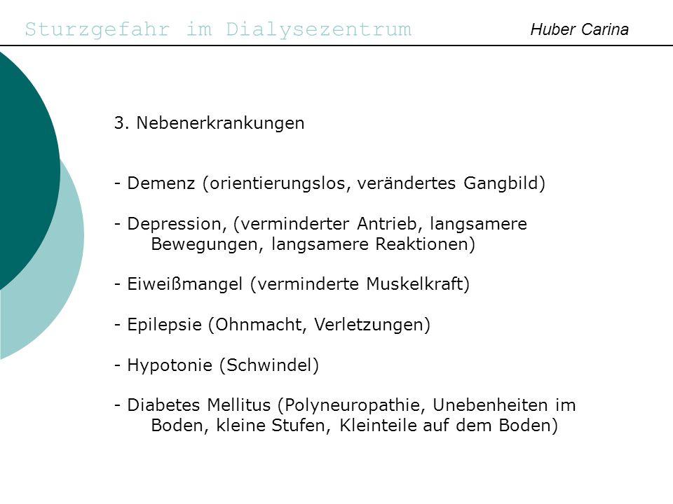 Sturzgefahr im Dialysezentrum Huber Carina 3. Nebenerkrankungen - Demenz (orientierungslos, verändertes Gangbild) - Depression, (verminderter Antrieb,