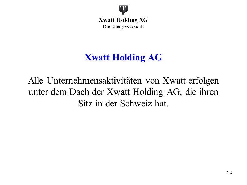 Xwatt Holding AG Die Energie-Zukunft 10 Xwatt Holding AG Alle Unternehmensaktivitäten von Xwatt erfolgen unter dem Dach der Xwatt Holding AG, die ihre