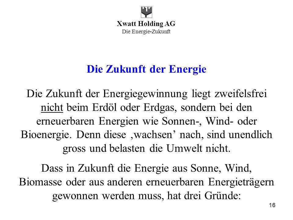 Xwatt Holding AG Die Energie-Zukunft 16 Die Zukunft der Energie Die Zukunft der Energiegewinnung liegt zweifelsfrei nicht beim Erdöl oder Erdgas, sond