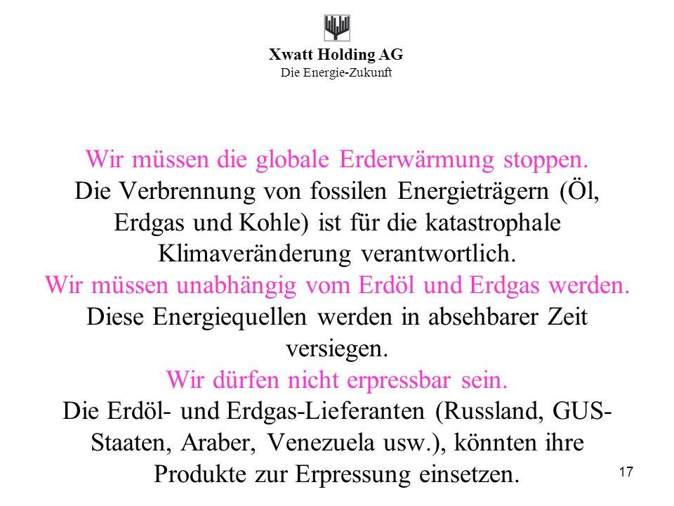 Xwatt Holding AG Die Energie-Zukunft 17 Wir müssen die globale Erderwärmung stoppen. Die Verbrennung von fossilen Energieträgern (Öl, Erdgas und Kohle
